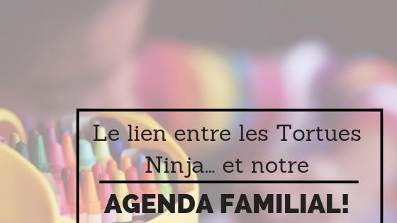 Le lien entre les Tortues Ninja et notre agenda familial…