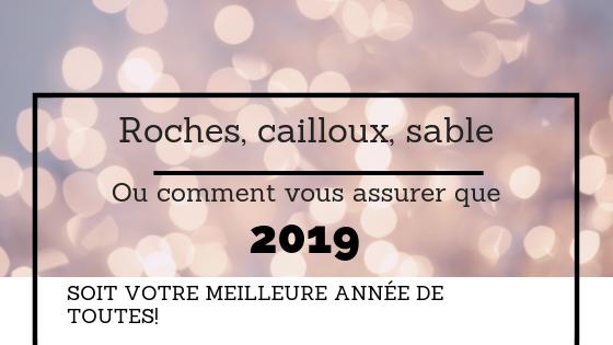 Roches, cailloux, sable… Ou comment vous assurer que 2019 soit votre meilleure année à date!